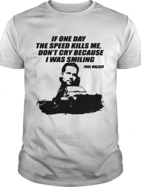 Fast and Furious Paul Walker if one day the speed kills me shirt