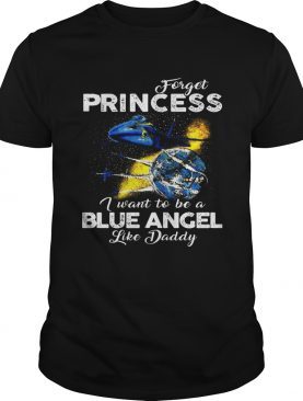 Forget Princess I want to be a Blue Angel like Daddy t-shirt