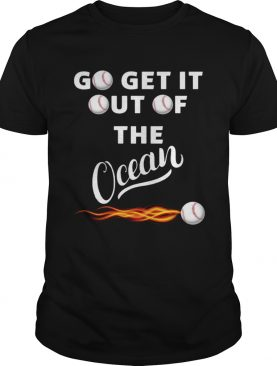 Go get it out of the ocean t-shirt