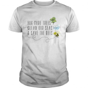 Hug More Trees Clean Our Seas And Save The Bees Unisex shirt