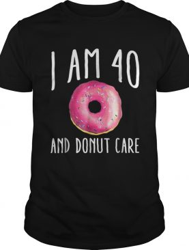 I Am 40 And Donut Care t-shirt