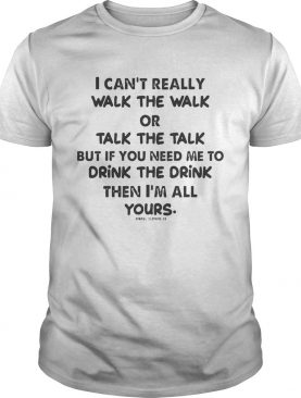 I Cant Really Walk The Walk Or Talk The Talk But If You Need Me To Drink Shirt