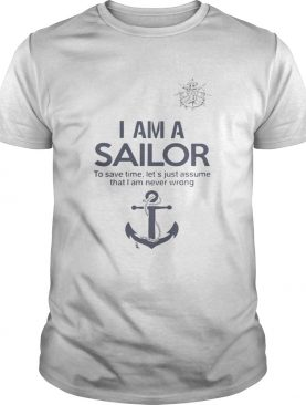 I am a sailor to save time let's just assume that I am never wrong t-shirt