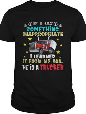 If I say something inappropriate I learned it from my dad he is strucker t-shirt