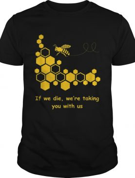 If We Die We'Re Taking You With Us t-shirt