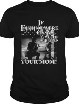 If fishing were easy it would be called your mom t-shirt