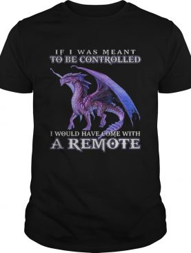 If i was meant to be controlled I would have come with a remote t-shirt
