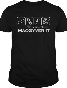 If you can't fix it Macgyver it t-shirt