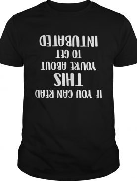 If you can read this you're about to get intubated t-shirt