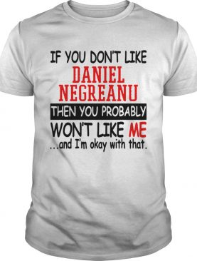 If you don't like daniel negreanu then you probably won't like me and I'm okay with that t-shirt