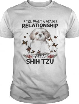 If you want a stable relationship get a Shih Tzu t-shirt