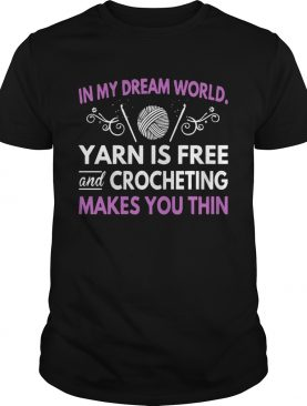 In My Dream World Yarn Is Free And Crocheting Makes You Thin shirt