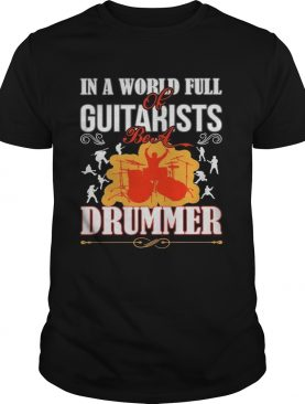 In a world full of guitarists be a Drummer t-shirt