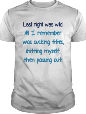 Last night was wild all I remember was sucking tities t-shirt