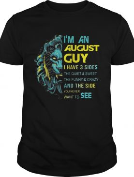 Leo Im an August guy I have 3 sides the quiet and sweet shirt