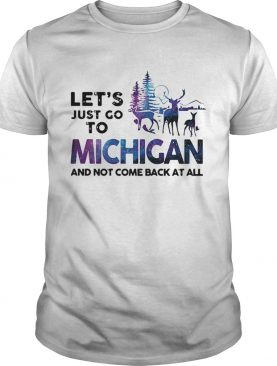 Let's just go to Michigan and not come back at all t-shirt