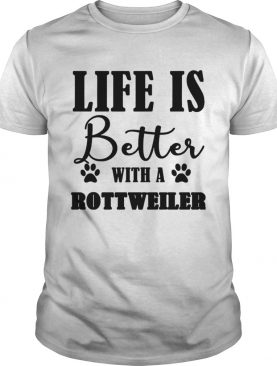 Life Is Better With A Rottweiler Dog TShirt