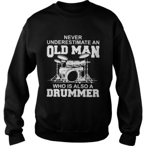 Never underestimate an old man who is also a drummer Sweat shirt