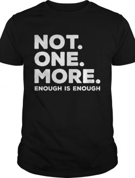 Not One More Enough Is Enough t-shirt