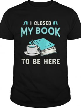 Official I Closed My Book To Be Here Book shirt