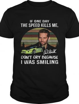 Paul Walker If one day the speed kills me don't cry because I was smiling vintage t-shirt