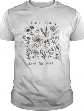 Plant These Save The Bees Flowers Love Bees t-shirt