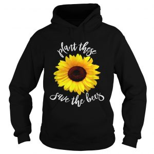 Plant These Save The Bees Sunflower Flowers Hoodie shirt