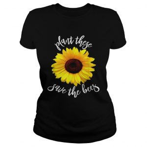 Plant These Save The Bees Sunflower Flowers Ladeis shirt