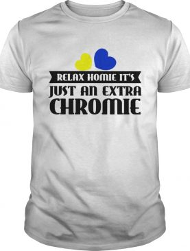 Relax homie it's just an extra chromie t-shirt