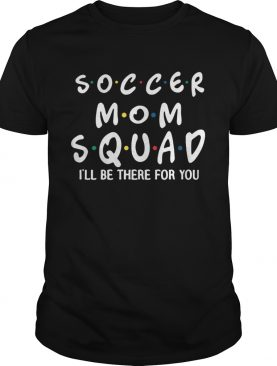 Soccer mom squad Ill be there for you shirt