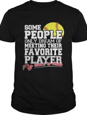 Softball some people only dream of meeting their favorite player my niece is mine t-shirt