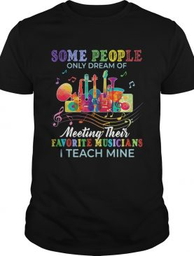 Some people only dream of meeting their favorite musicians t-shirt