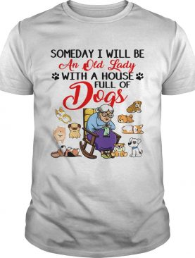 Someday I will be an old lady with a house full of dogs t-shirt