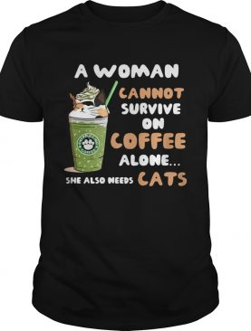 Starbuck a woman cannot survive on coffee alone she also needs cat t-shirt