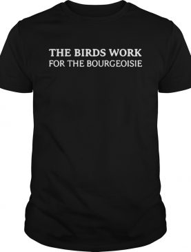 The birds work for the bourgeoisie t-shirts
