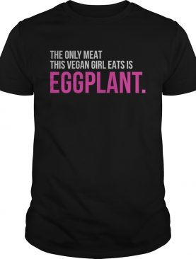 The only meat this vegan girl eats is Eggplant t-shirt