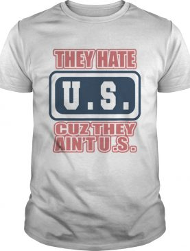 They Hate US Cuz They Aint US Patriot t-shirt