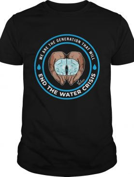 We are the generation that will end the water crisis t-shirt