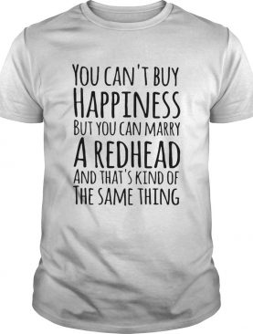 You can't buy happiness but you can marry a redhead and that's kinda the same thing t-shirt