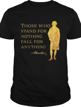 Alexander Hamilton Those Who Stand For Nothing Fall For Anything shirt