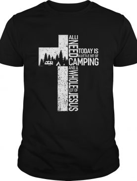 All I Need Today Is A Little Bit Of Camping And A Whole Lot Of Jesus Shirt