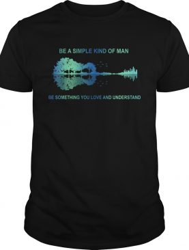Be a simple kind of man be something you love and understand guitar t-shirt
