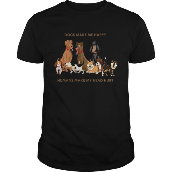 Dogs Make Me Happy Humans Make My Head Hurt Funny Dog Lover TShirt Unisex