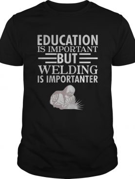 Education is important but welding is importanter t shirt