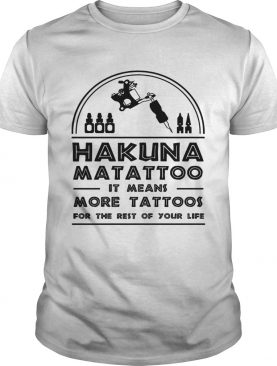 Hakuna Matattoo It means more tattoos for the rest of your life shirt