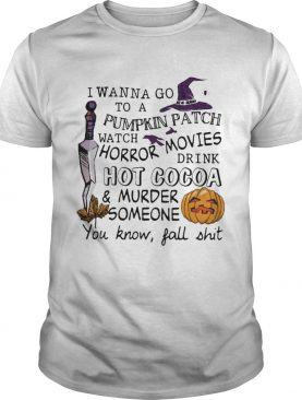 Halloween I wanna go to pumpkin patch watch horror movies t-shirt