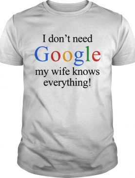 I dont need Google my wife knows everything t-shirt