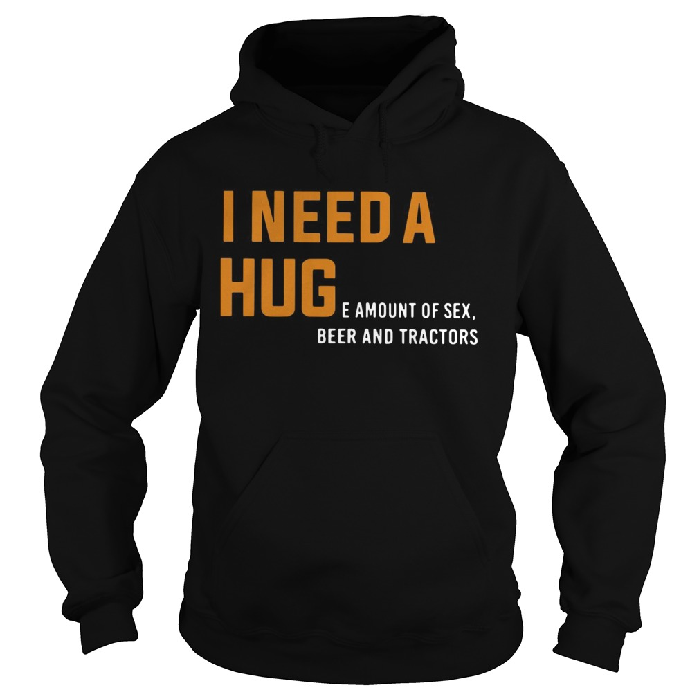 I need a huge amount of sex beer and tractors Hoodie