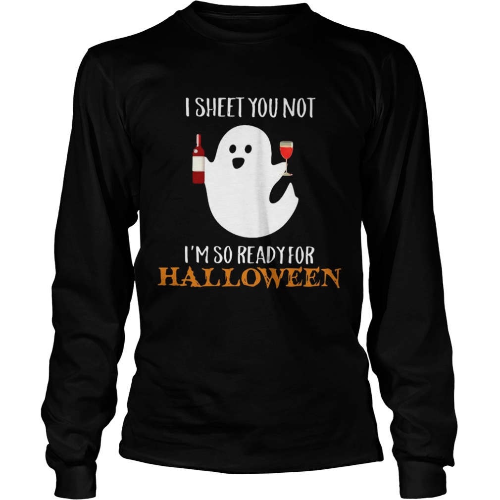 I sheet you not Im so ready for Halloween LongSleeve