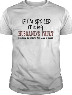 If Im Spoiled It Is My Husbands Fault Because He Treats My Like A Queen TShirt